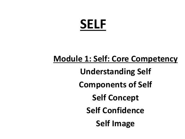 SELF Module 1: Self: Core Competency Understanding Self Components of Self Self Concept Self Confidence Self Image