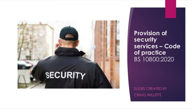 Provision of security services – Code of practice BS 10800:2020 SLIDES CREATED BY CRAIG WILLETTS