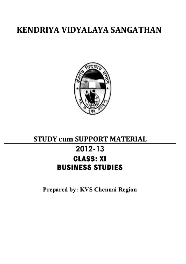 KENDRIYA VIDYALAYA SANGATHAN STUDY cum SUPPORT MATERIAL 2012-13 CLASS: XI BUSINESS STUDIES Prepared by: KVS Chennai Region