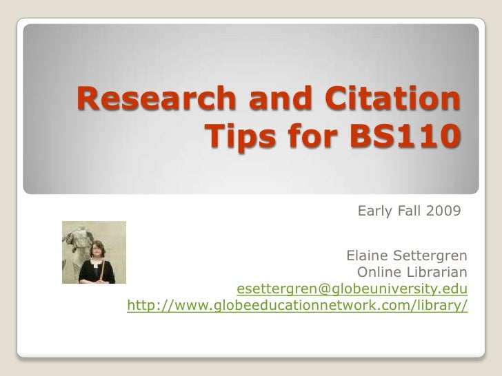 Research and Citation Tips for BS110<br />Fall 2009<br />Elaine Settergren<br />Online Librarian<br />esettergren@globeuni...