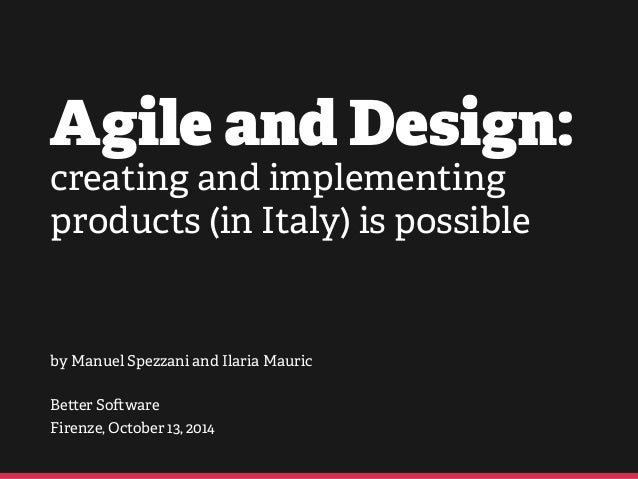 Agile and Design:  creating and implementing  products (in Italy) is possible  by Manuel Spezzani and Ilaria Mauric  !  Be...