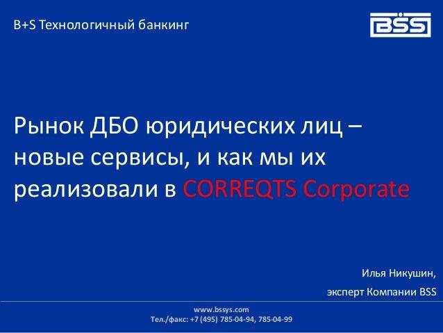 Илья Никушин, эксперт Компании BSS Рынок ДБО юридических лиц – новые сервисы, и как мы их реализовали в CORREQTS Corporate...