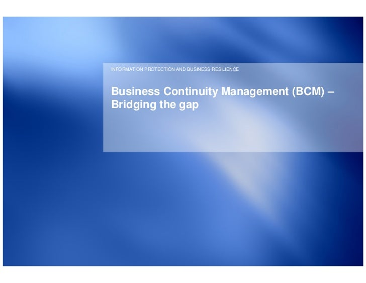 INFORMATION PROTECTION AND BUSINESS RESILIENCEBusiness Continuity Management (BCM) –Bridging the gap