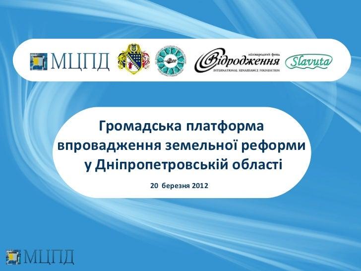 Громадська платформавпровадження земельної реформи   у Дніпропетровській області           20 березня 2012