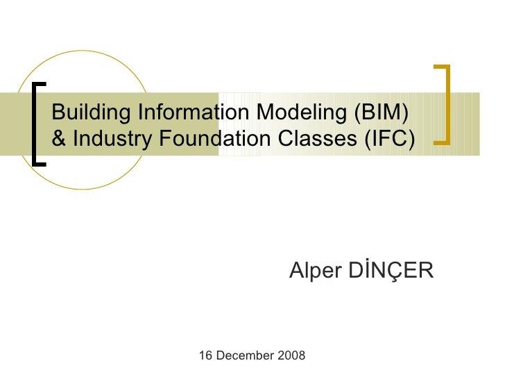Building Information Model ing (BIM)  & Industry Foundation Classes  (IFC)   Alper DİNÇER 16 December 2008