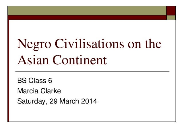 Negro Civilisations on the Asian Continent BS Class 6 Marcia Clarke Saturday, 29 March 2014
