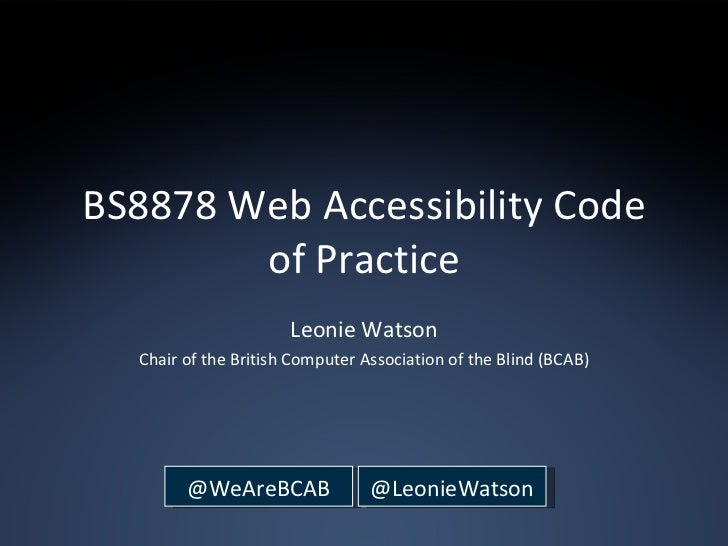BS8878 Web Accessibility Code of Practice Leonie Watson Chair of the British Computer Association of the Blind (BCAB) @WeA...