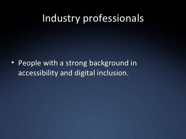 Industry professionals <ul><li>People with a strong background in accessibility and digital inclusion. </li></ul>