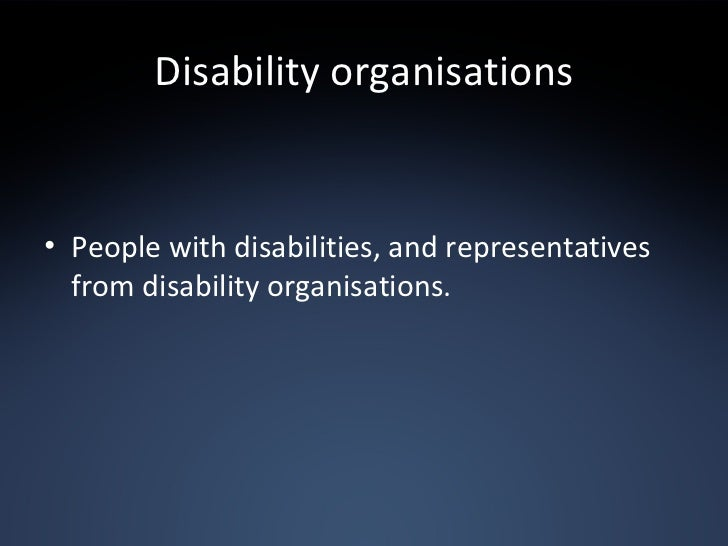 Disability organisations <ul><li>People with disabilities, and representatives from disability organisations. </li></ul>