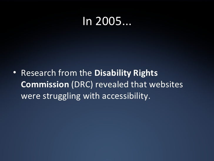 In 2005... <ul><li>Research from the  Disability Rights Commission  (DRC) revealed that websites were struggling with acce...