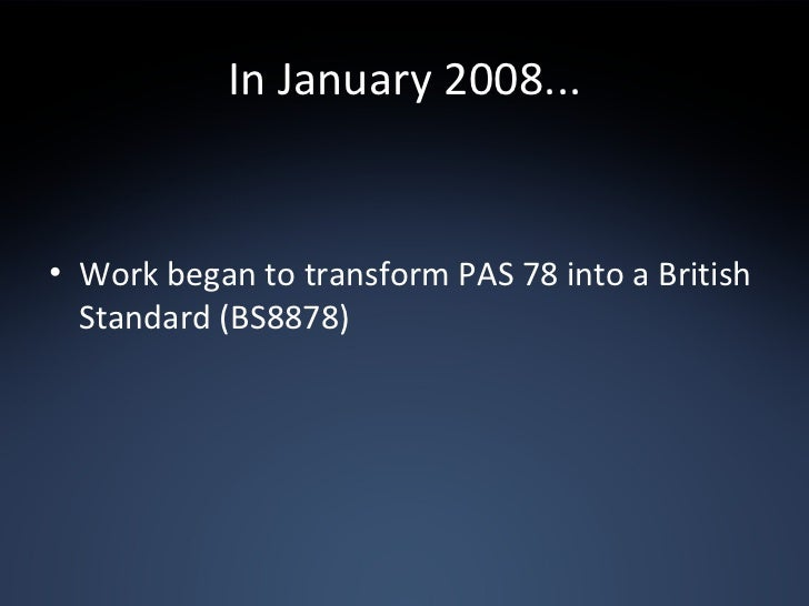 In January 2008... <ul><li>Work began to transform PAS 78 into a British Standard (BS8878) </li></ul>