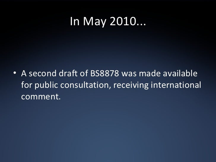 In May 2010... <ul><li>A second draft of BS8878 was made available for public consultation, receiving international commen...