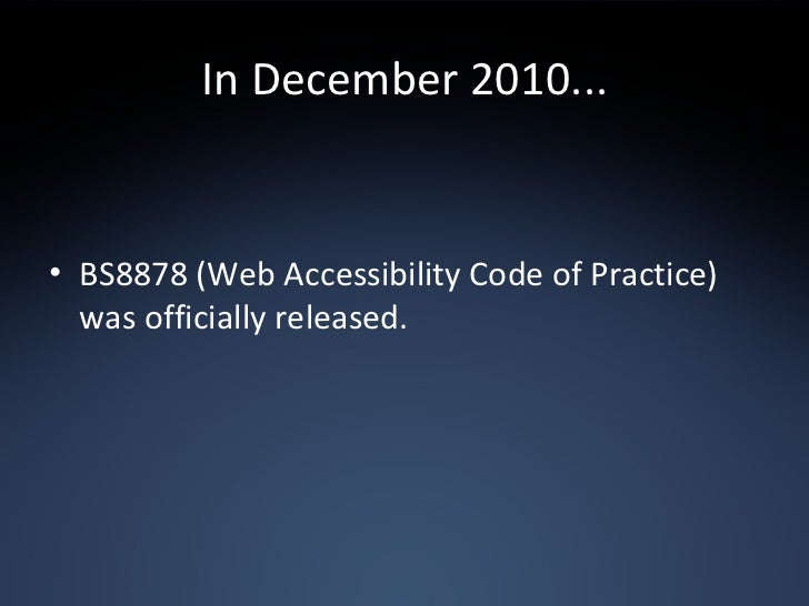 In December 2010... <ul><li>BS8878 (Web Accessibility Code of Practice) was officially released. </li></ul>