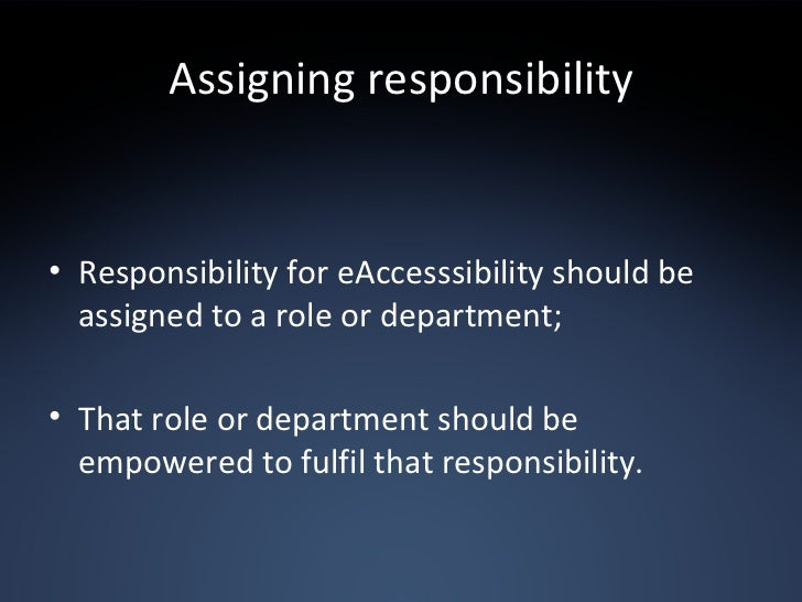 Assigning responsibility <ul><li>Responsibility for eAccesssibility should be assigned to a role or department; </li></ul>...