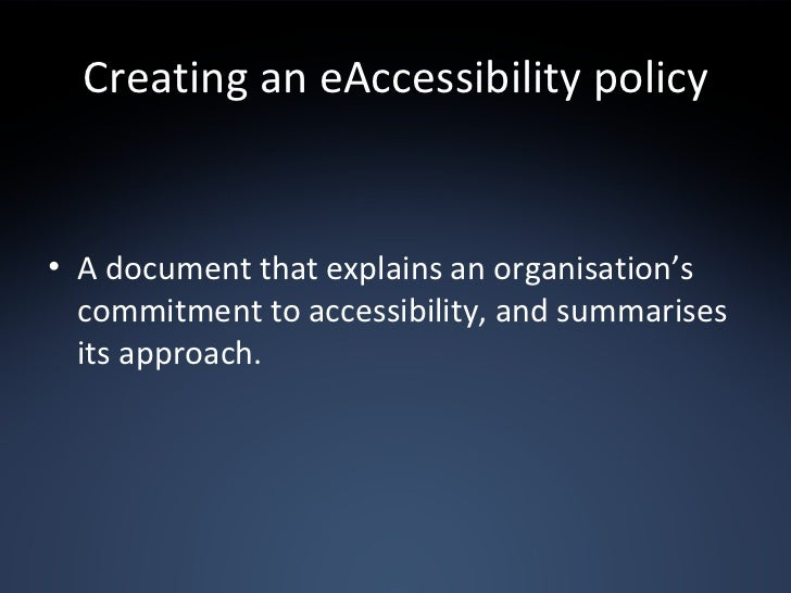 Creating an eAccessibility policy <ul><li>A document that explains an organisation's commitment to accessibility, and summ...