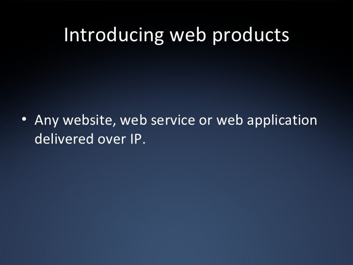 Introducing web products <ul><li>Any website, web service or web application delivered over IP. </li></ul>