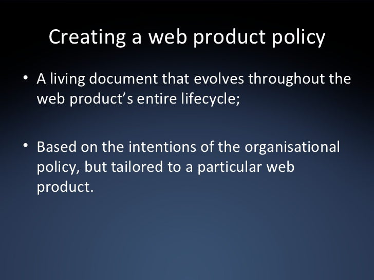 Creating a web product policy <ul><li>A living document that evolves throughout the web product's entire lifecycle; </li><...
