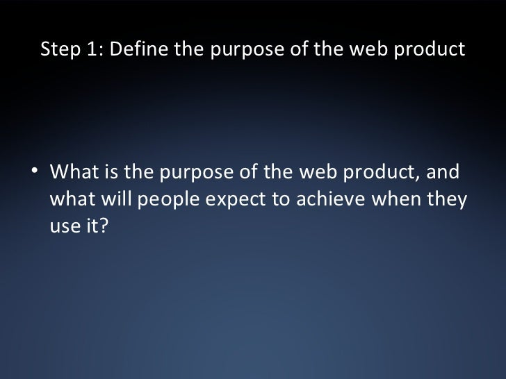 Step 1: Define the purpose of the web product <ul><li>What is the purpose of the web product, and what will people expect ...