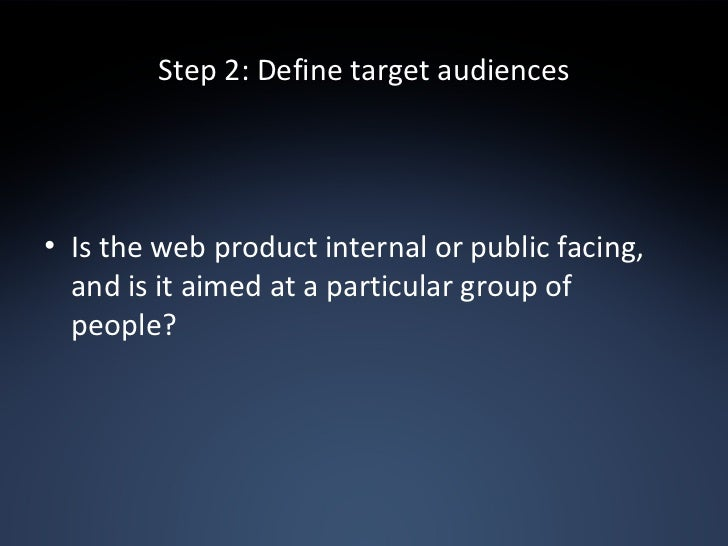 Step 2: Define target audiences <ul><li>Is the web product internal or public facing, and is it aimed at a particular grou...