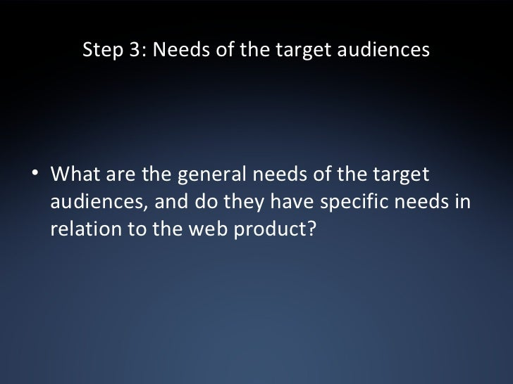 Step 3: Needs of the target audiences <ul><li>What are the general needs of the target audiences, and do they have specifi...