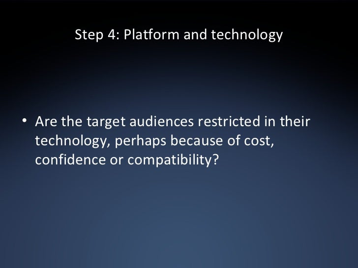 Step 4: Platform and technology <ul><li>Are the target audiences restricted in their technology, perhaps because of cost, ...