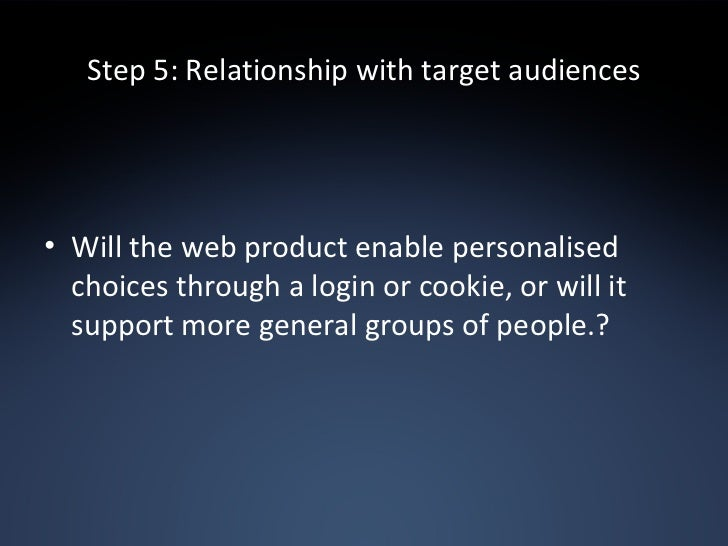 Step 5: Relationship with target audiences <ul><li>Will the web product enable personalised choices through a login or coo...