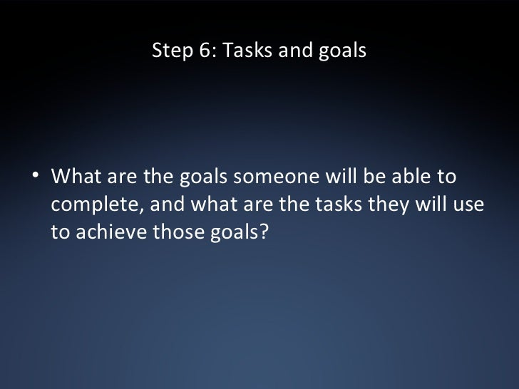 Step 6: Tasks and goals <ul><li>What are the goals someone will be able to complete, and what are the tasks they will use ...