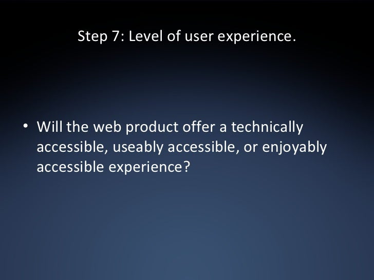 Step 7: Level of user experience. <ul><li>Will the web product offer a technically accessible, useably accessible, or enjo...