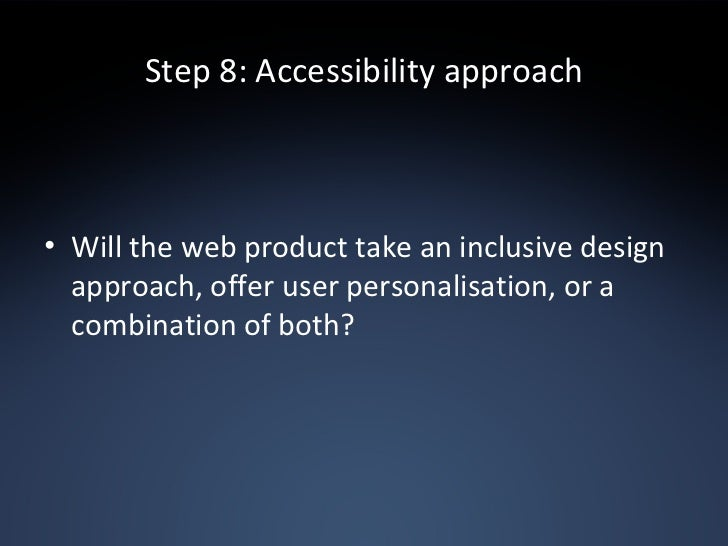 Step 8: Accessibility approach <ul><li>Will the web product take an inclusive design approach, offer user personalisation,...