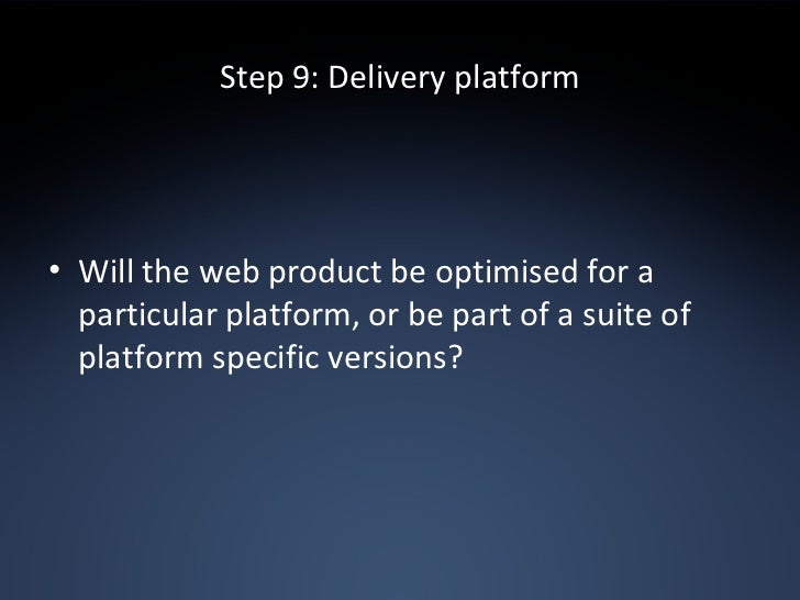 Step 9: Delivery platform <ul><li>Will the web product be optimised for a particular platform, or be part of a suite of pl...