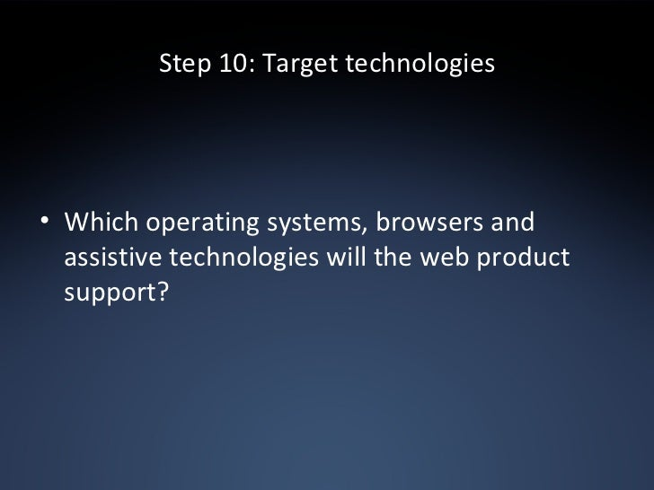 Step 10: Target technologies <ul><li>Which operating systems, browsers and assistive technologies will the web product sup...