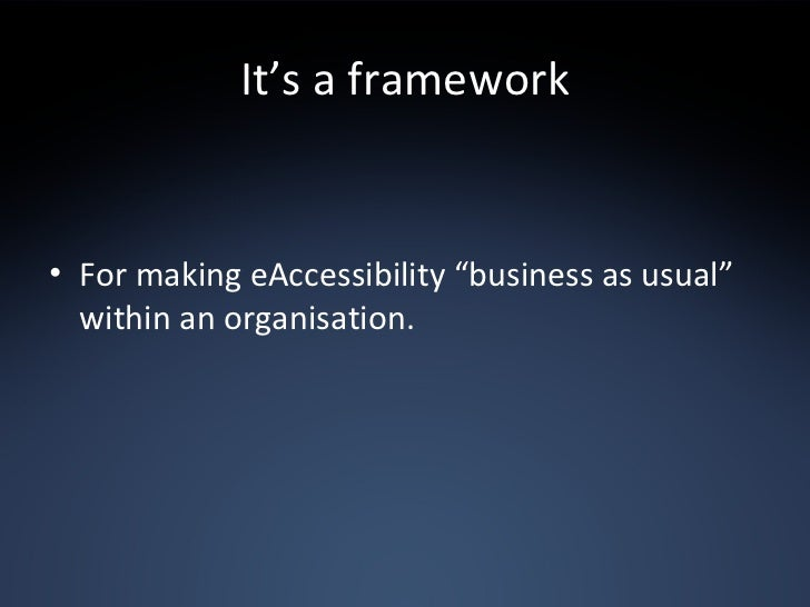 """It's a framework <ul><li>For making eAccessibility """"business as usual"""" within an organisation. </li></ul>"""