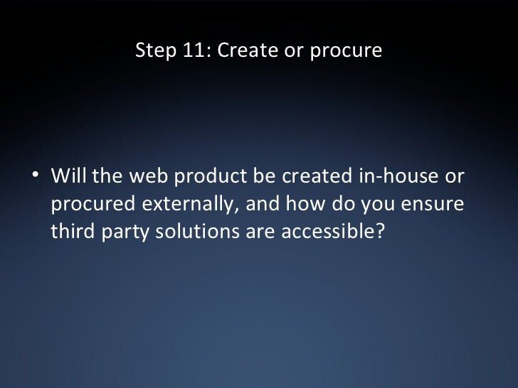 Step 11: Create or procure <ul><li>Will the web product be created in-house or procured externally, and how do you ensure ...