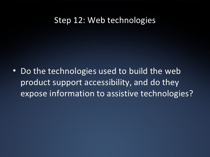 Step 12: Web technologies <ul><li>Do the technologies used to build the web product support accessibility, and do they exp...
