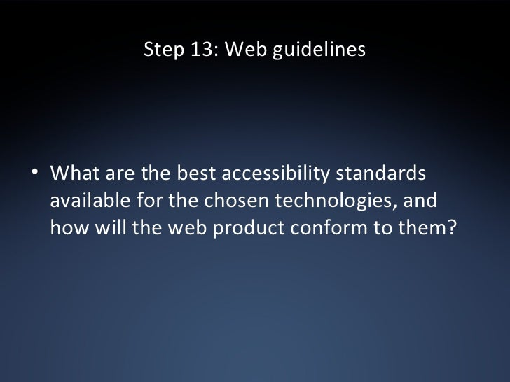 Step 13: Web guidelines <ul><li>What are the best accessibility standards available for the chosen technologies, and how w...