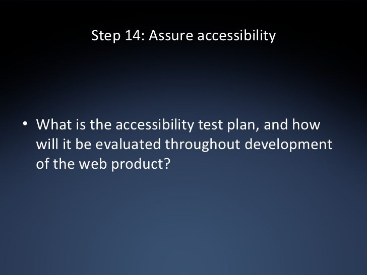 Step 14: Assure accessibility <ul><li>What is the accessibility test plan, and how will it be evaluated throughout develop...