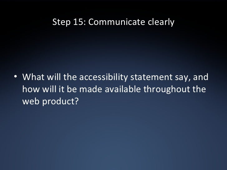 Step 15: Communicate clearly <ul><li>What will the accessibility statement say, and how will it be made available througho...