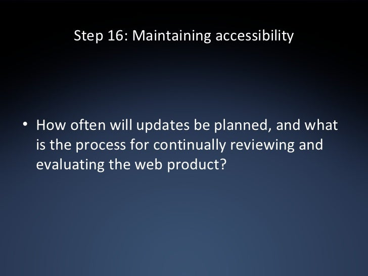 Step 16: Maintaining accessibility <ul><li>How often will updates be planned, and what is the process for continually revi...