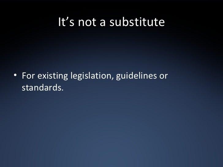 It's not a substitute <ul><li>For existing legislation, guidelines or standards. </li></ul>