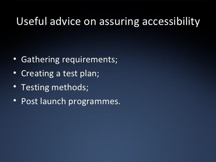 Useful advice on assuring accessibility <ul><li>Gathering requirements; </li></ul><ul><li>Creating a test plan; </li></ul>...