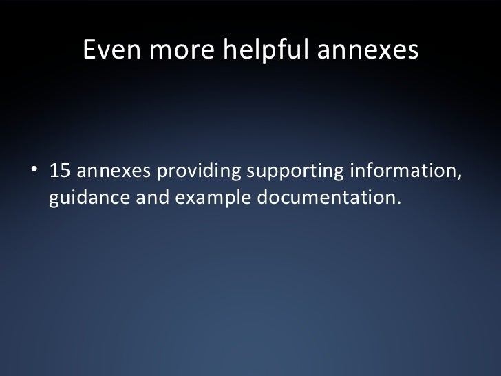 Even more helpful annexes <ul><li>15 annexes providing supporting information, guidance and example documentation. </li></ul>
