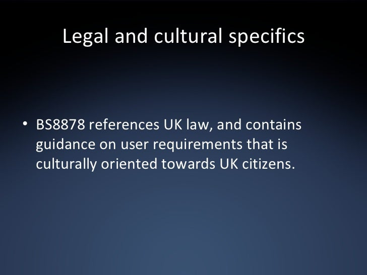 Legal and cultural specifics <ul><li>BS8878 references UK law, and contains guidance on user requirements that is cultural...