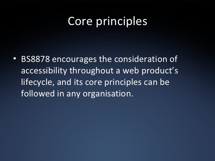 Core principles <ul><li>BS8878 encourages the consideration of accessibility throughout a web product's lifecycle, and its...