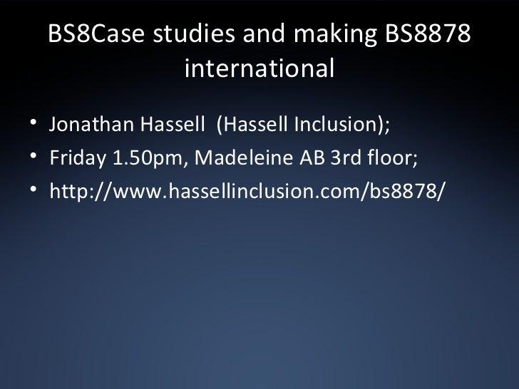 BS8Case studies and making BS8878 international <ul><li>Jonathan Hassell  (Hassell Inclusion); </li></ul><ul><li>Friday 1....