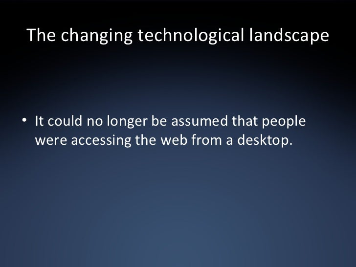 The changing technological landscape <ul><li>It could no longer be assumed that people were accessing the web from a deskt...