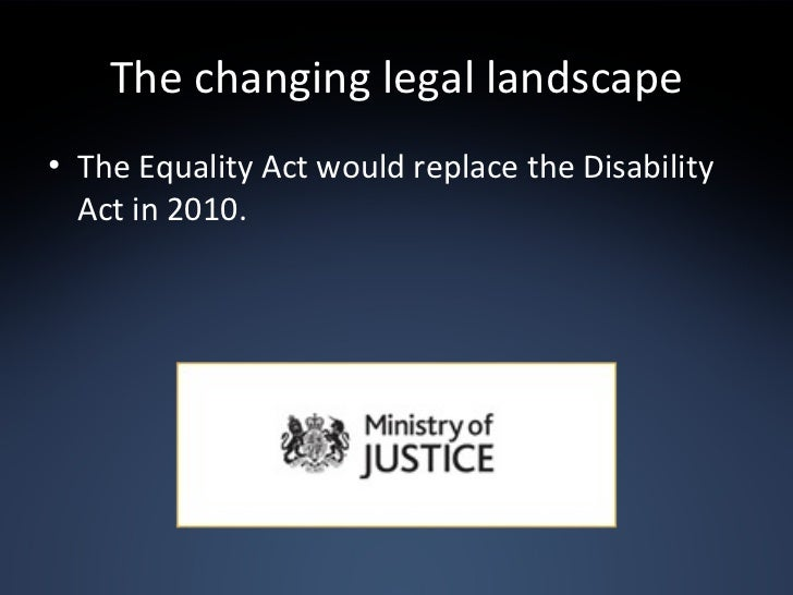 The changing legal landscape <ul><li>The Equality Act would replace the Disability Act in 2010. </li></ul>