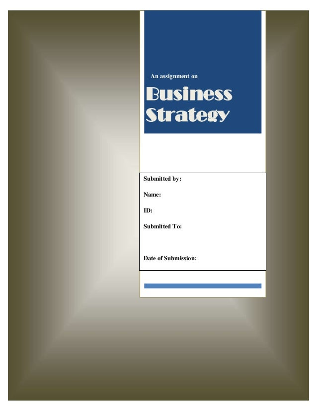 An assignment on  Business Strategy  Submitted by: Name: ID: Submitted To:  Date of Submission:
