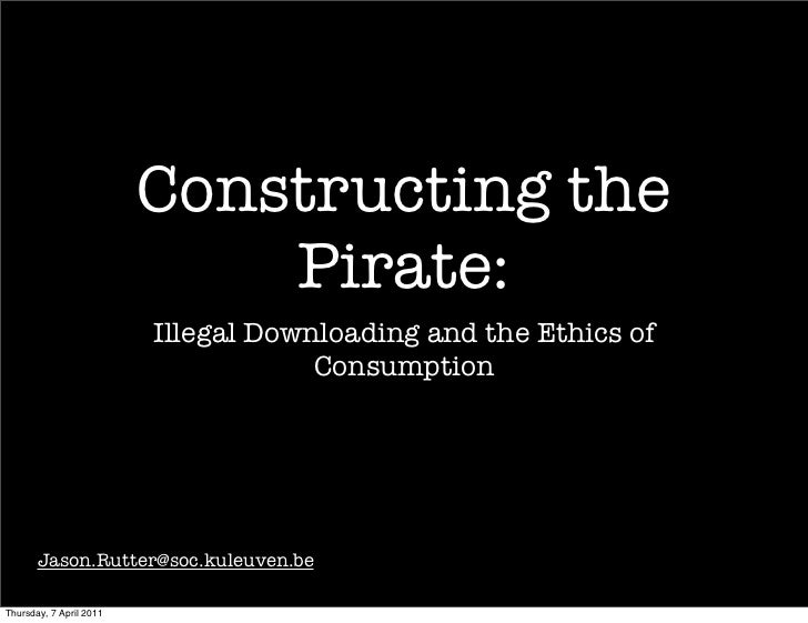 Constructing the                             Pirate:                         Illegal Downloading and the Ethics of        ...