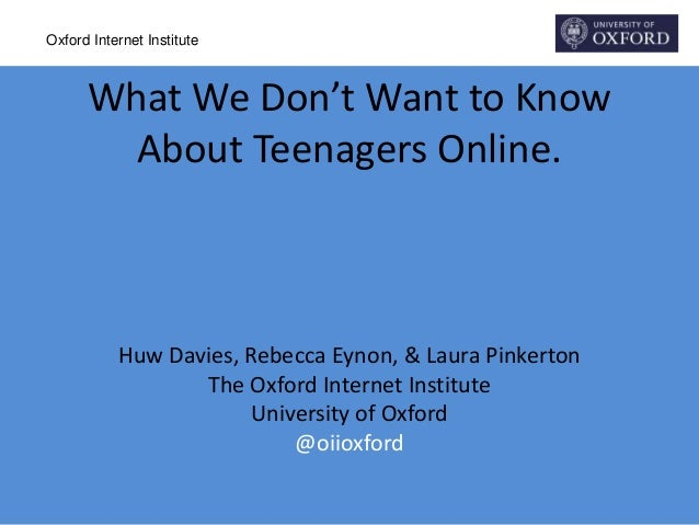 Oxford Internet Institute What We Don't Want to Know About Teenagers Online. Huw Davies, Rebecca Eynon, & Laura Pinkerton ...