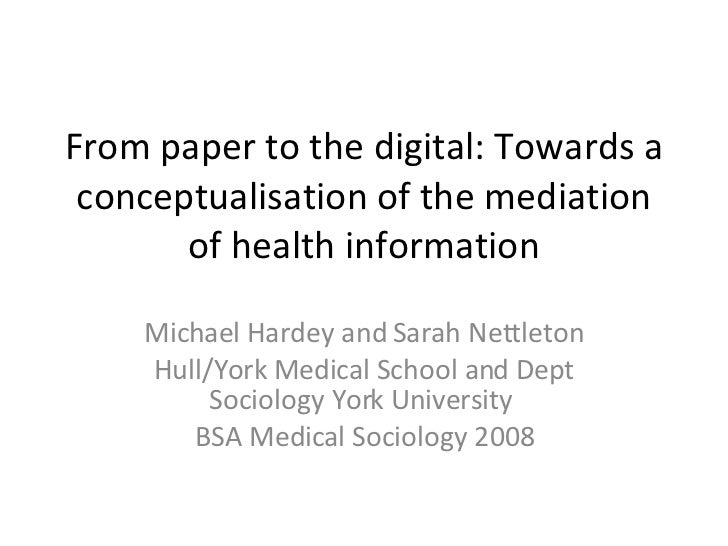 From paper to the digital: Towards a conceptualisation of the mediation of health information Michael Hardey and Sarah Net...